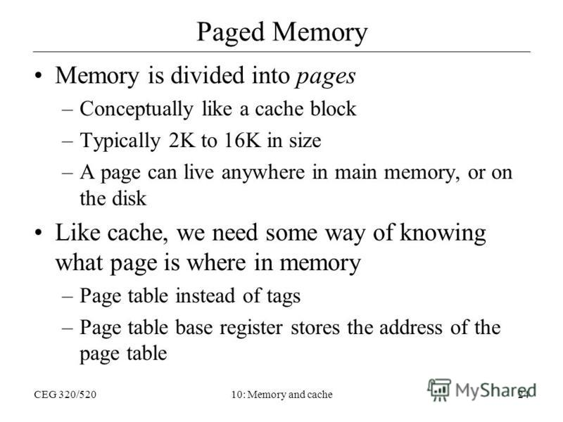 CEG 320/52010: Memory and cache24 Paged Memory Memory is divided into pages –Conceptually like a cache block –Typically 2K to 16K in size –A page can live anywhere in main memory, or on the disk Like cache, we need some way of knowing what page is wh