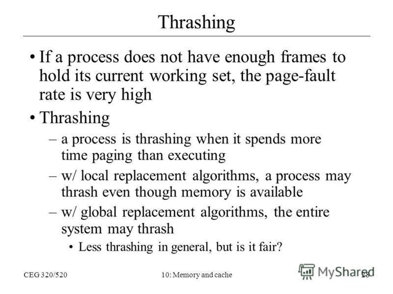 CEG 320/52010: Memory and cache28 Thrashing If a process does not have enough frames to hold its current working set, the page-fault rate is very high Thrashing –a process is thrashing when it spends more time paging than executing –w/ local replacem