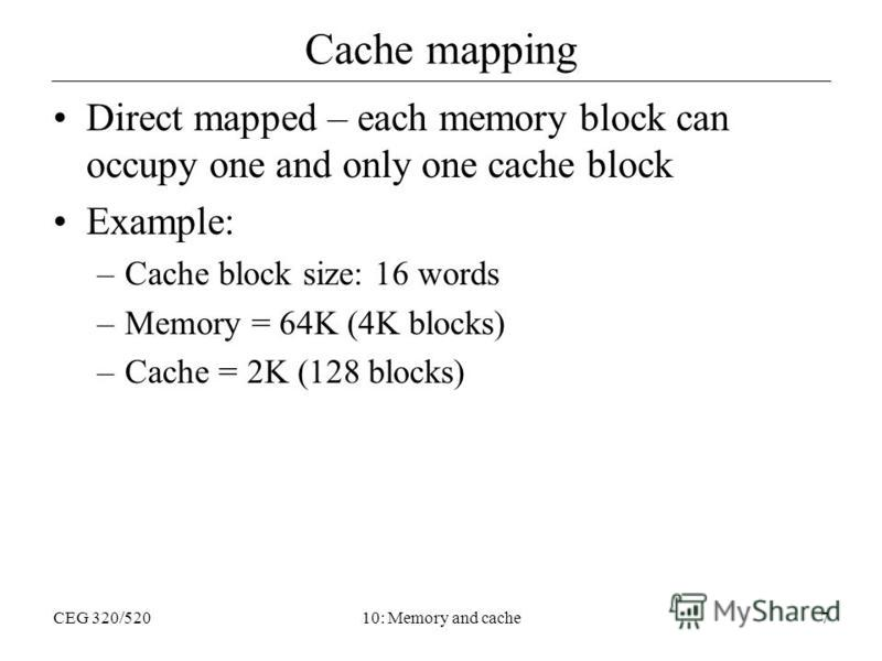 CEG 320/52010: Memory and cache7 Cache mapping Direct mapped – each memory block can occupy one and only one cache block Example: –Cache block size: 16 words –Memory = 64K (4K blocks) –Cache = 2K (128 blocks)