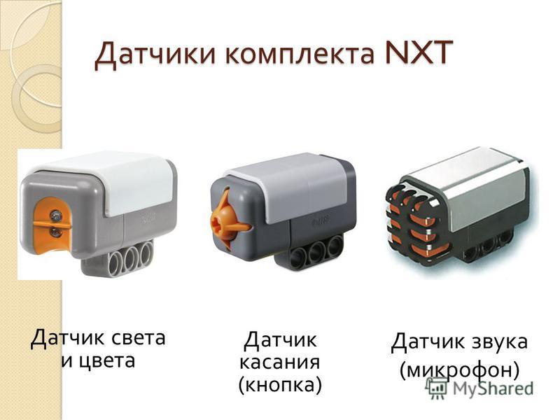 Датчики комплекта NXT Датчик света и цвета Датчик касания ( кнопка ) Датчик звука ( микрофон )