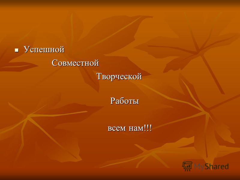 Успешной Успешной Совместной Совместной Творческой Творческой Работы Работы всем нам!!! всем нам!!!