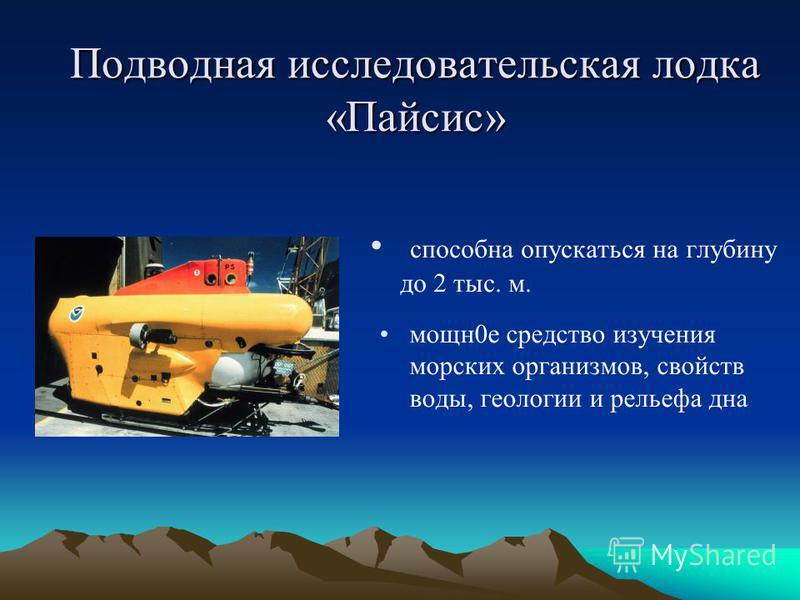 Подводная исследовательская лодка «Пайсис» способна опускаться на глубину до 2 тыс. м. мощн 0 е средство изучения морских организмов, свойств воды, геологии и рельефа дна
