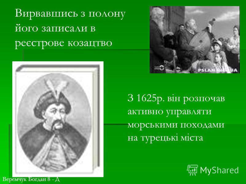 Вирвавшись з полону його записали в реєстрове козацтво З 1625р. він розпочав активно управляти морськими походами на турецькі міста Веремчук Богдан 8 - Д