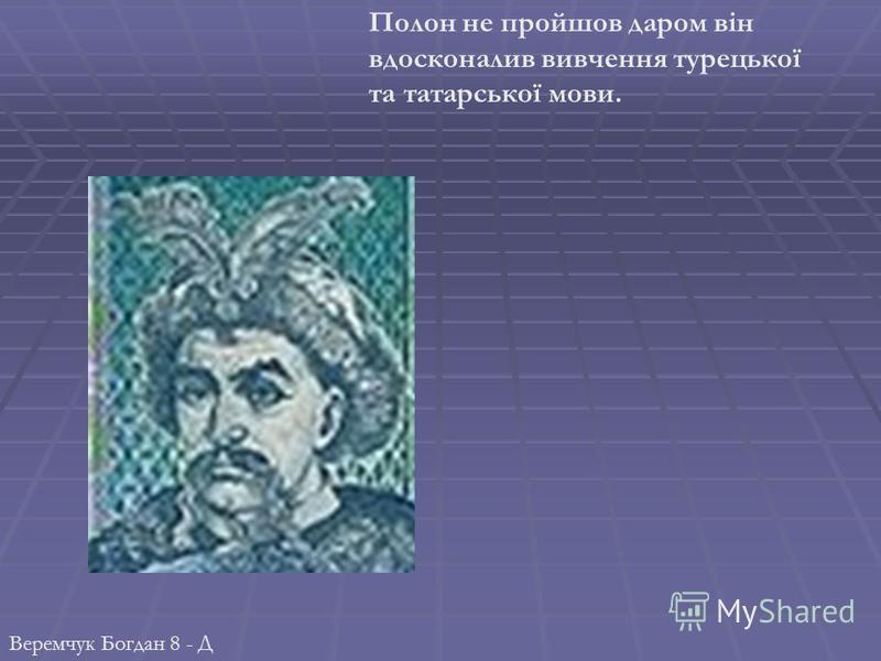Полон не пройшов даром він вдосконалив вивчення турецької та татарської мови. Веремчук Богдан 8 - Д