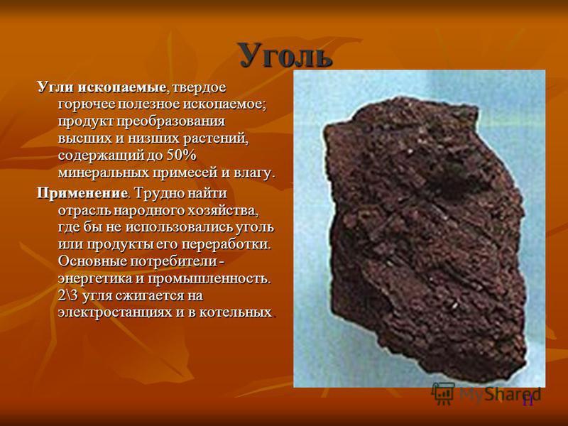 Уголь Угли ископаемые, твердое горючее полезное ископаемое; продукт преобразования высших и низших растений, содержащий до 50% минеральных примесей и влагу. Применение. Трудно найти отрасль народного хозяйства, где бы не использовались уголь или прод