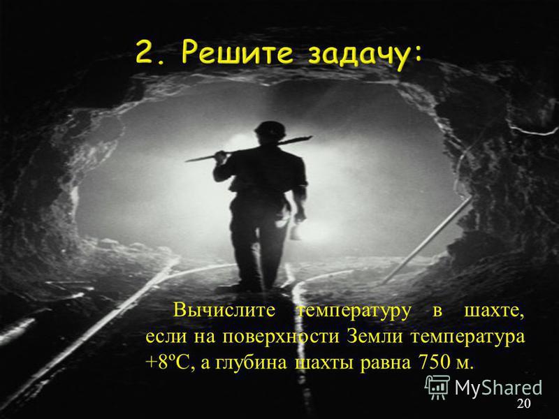 Вычислите температуру в шахте, если на поверхности Земли температура +8ºС, а глубина шахты равна 750 м. 20