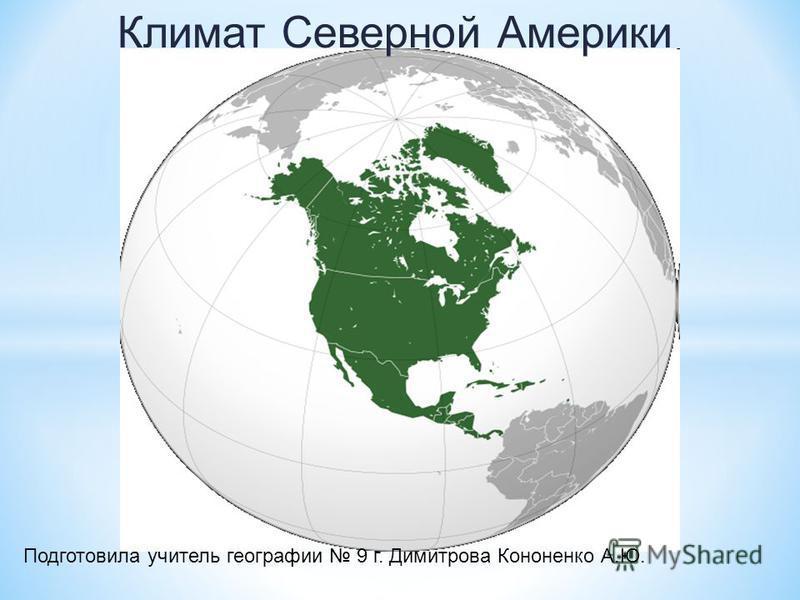 Климат Северной Америки Подготовила учитель географии 9 г. Димитрова Кононенко А.Ю.