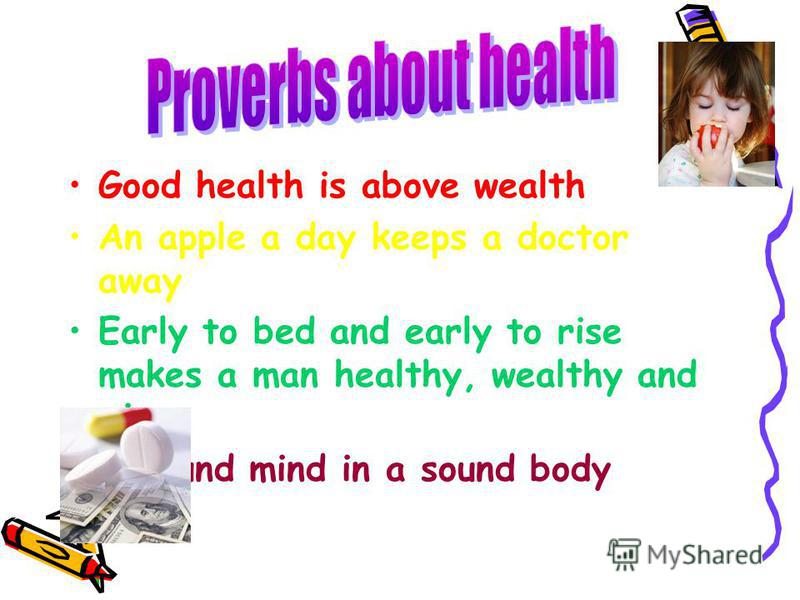 Good health is above wealth An apple a day keeps a doctor away Early to bed and early to rise makes a man healthy, wealthy and wise A sound mind in a sound body
