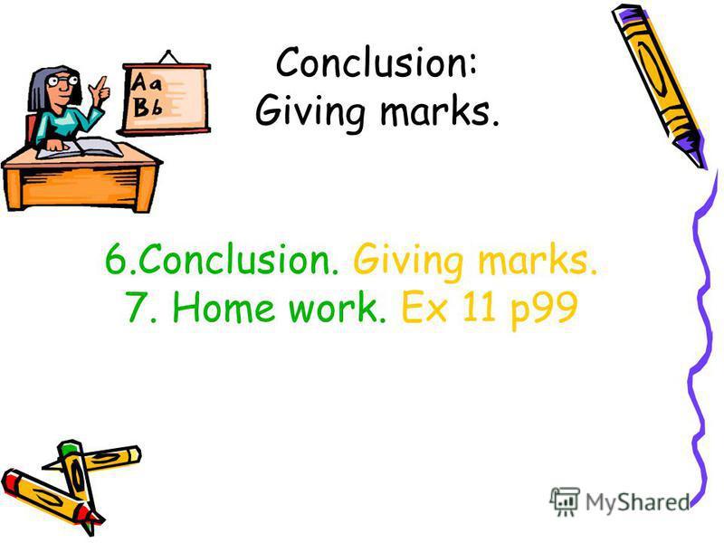 Conclusion: Giving marks. 6.Conclusion. Giving marks. 7. Home work. Ex 11 p99