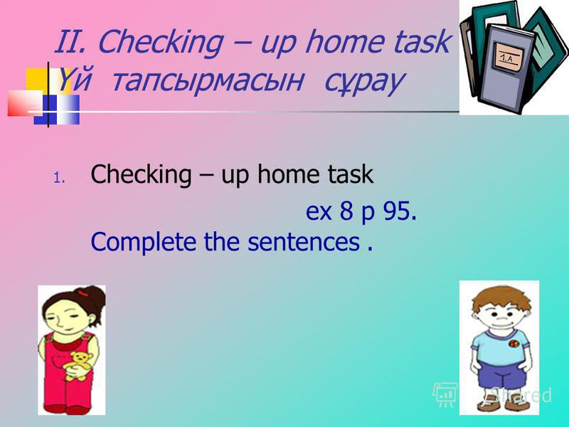 II. Checking – up home task Үй тапсырмасын сұрау 1. Checking – up home task ex 8 p 95. Complete the sentences.