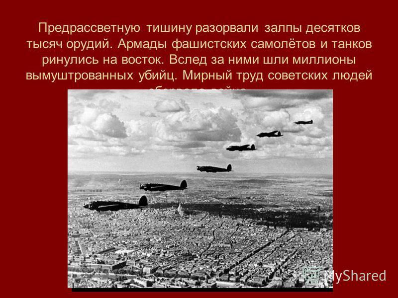 Предрассветную тишину разорвали залпы десятков тысяч орудий. Армады фашистских самолётов и танков ринулись на восток. Вслед за ними шли миллионы вымуштрованных убийц. Мирный труд советских людей оборвала война.