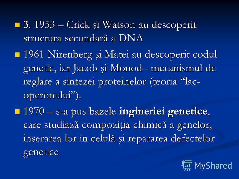 3. 1953 – Crick şi Watson au descoperit structura secundară a DNA 3. 1953 – Crick şi Watson au descoperit structura secundară a DNA 1961 Nirenberg şi Matei au descoperit codul genetic, iar Jacob şi Monod– mecanismul de reglare a sintezei proteinelor