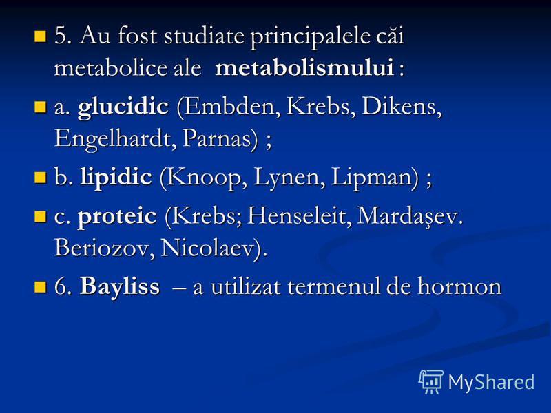 5. Au fost studiate principalele căi metabolice ale metabolismului : 5. Au fost studiate principalele căi metabolice ale metabolismului : a. glucidic (Embden, Krebs, Dikens, Engelhardt, Parnas) ; a. glucidic (Embden, Krebs, Dikens, Engelhardt, Parnas