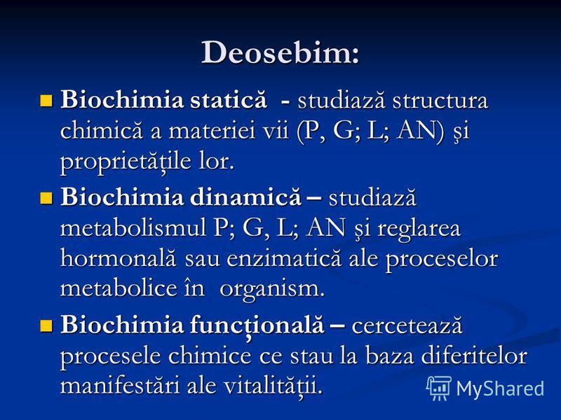 Deosebim: Biochimia statică - studiază structura chimică a materiei vii (P, G; L; AN) şi proprietăţile lor. Biochimia statică - studiază structura chimică a materiei vii (P, G; L; AN) şi proprietăţile lor. Biochimia dinamică – studiază metabolismul P