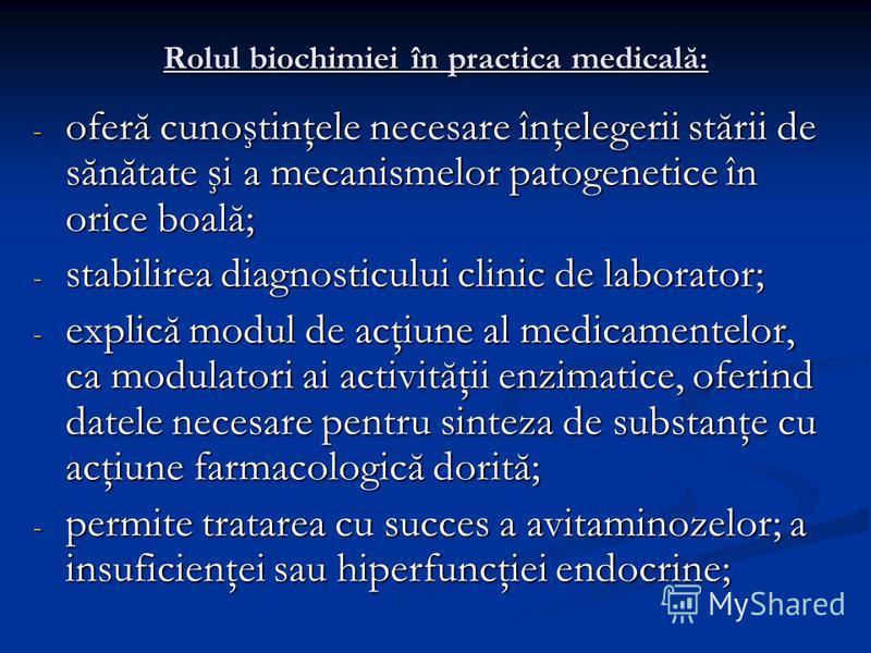 Rolul biochimiei în practica medicală: - oferă cunoştinţele necesare înţelegerii stării de sănătate şi a mecanismelor patogenetice în orice boală; - stabilirea diagnosticului clinic de laborator; - explică modul de acţiune al medicamentelor, ca modul
