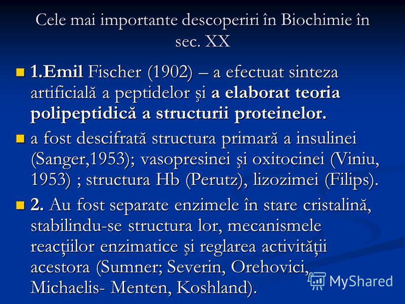 Cele mai importante descoperiri în Biochimie în sec. XX 1.Emil Fischer (1902) – a efectuat sinteza artificială a peptidelor şi a elaborat teoria polipeptidică a structurii proteinelor. 1.Emil Fischer (1902) – a efectuat sinteza artificială a peptidel
