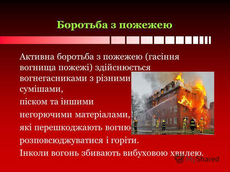 Боротьба з пожежею Активна боротьба з пожежею (гасіння вогнища пожежі) здійснюється вогнегасниками з різними вогнегасильними сумішами, піском та іншими негорючими матеріалами, які перешкоджають вогню розповсюджуватися і горіти. Інколи вогонь збивають