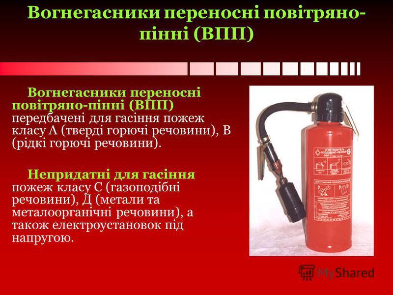 Вогнегасники переносні повітряно- пінні (ВПП) Вогнегасники переносні повітряно-пінні (ВПП) передбачені для гасіння пожеж класу А (тверді горючі речовини), В (рідкі горючі речовини). Непридатні для гасіння пожеж класу С (газоподібні речовини), Д (мета