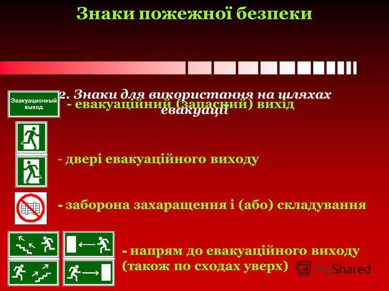 2. 2. Знаки для використання на шляхах евакуації - евакуаційний (запасний) вихід - двері евакуаційного виходу - - заборона захаращення і (або) складування - - напрям до евакуаційного виходу (також по сходах уверх) Знаки пожежної безпеки
