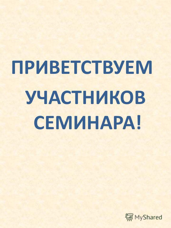 ПРИВЕТСТВУЕМ УЧАСТНИКОВ СЕМИНАРА!