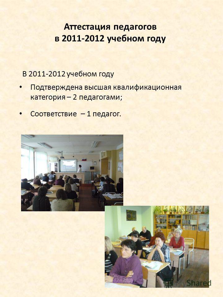 Аттестация педагогов в 2011-2012 учебном году В 2011-2012 учебном году Подтверждена высшая квалификационная категория – 2 педагогами; Соответствие – 1 педагог.