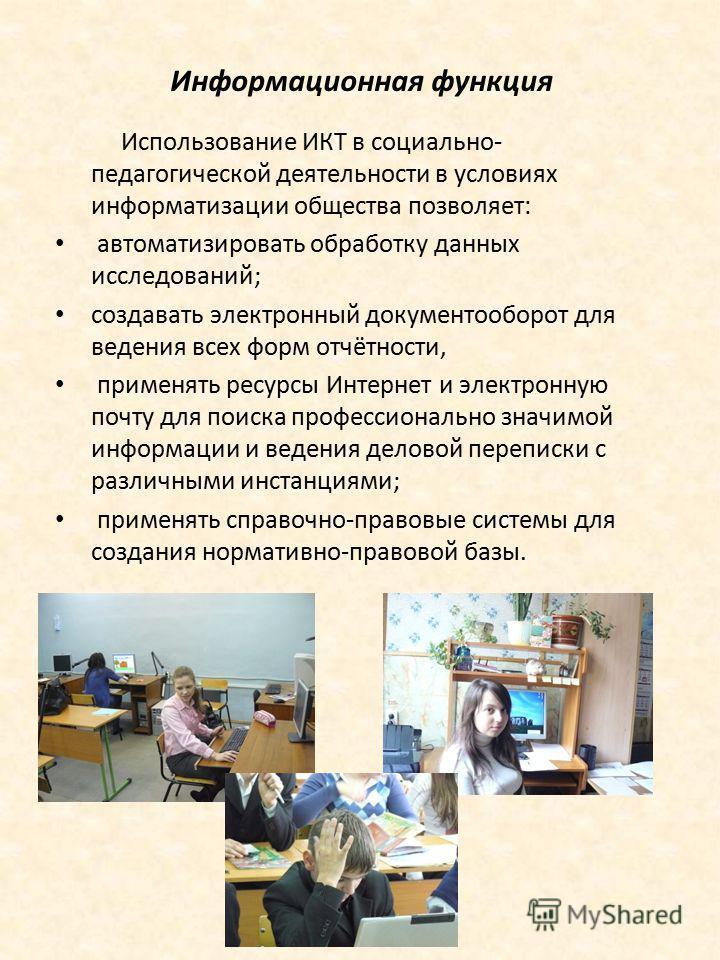 Информационная функция Использование ИКТ в социально- педагогической деятельности в условиях информатизации общества позволяет: автоматизировать обработку данных исследований; создавать электронный документооборот для ведения всех форм отчётности, пр