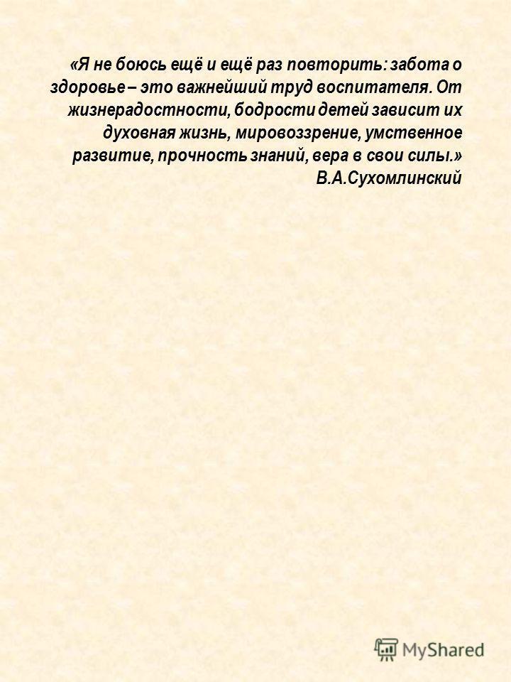 «Я не боюсь ещё и ещё раз повторить: забота о здоровье – это важнейший труд воспитателя. От жизнерадостности, бодрости детей зависит их духовная жизнь, мировоззрение, умственное развитие, прочность знаний, вера в свои силы.» В.А.Сухомлинский
