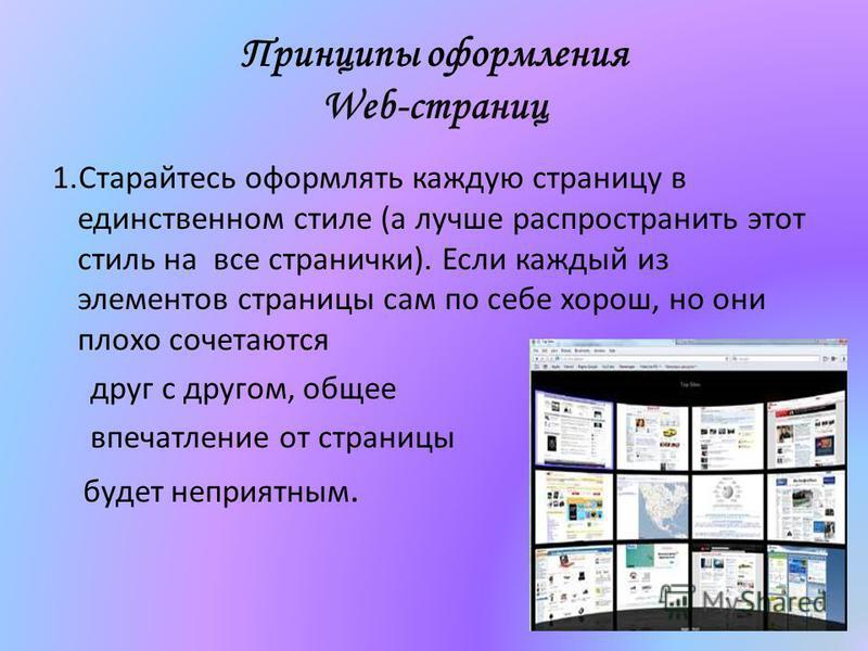 Принципы оформления Web-страниц 1. Старайтесь оформлять каждую страницу в единственном стиле (а лучше распространить этот стиль на все странички). Если каждый из элементов страницы сам по себе хорош, но они плохо сочетаются друг с другом, общее впеча