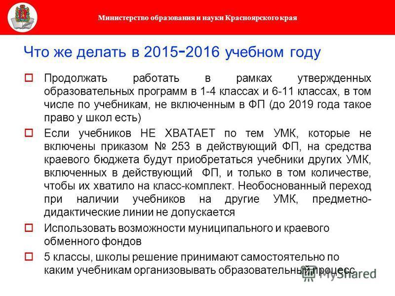Министерство образования и науки Красноярского края Что же делать в 2015 - 2016 учебном году Продолжать работать в рамках утвержденных образовательных программ в 1-4 классах и 6-11 классах, в том числе по учебникам, не включенным в ФП (до 2019 года т