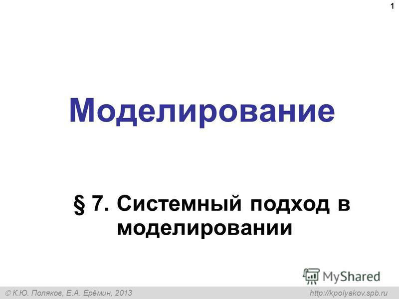 К.Ю. Поляков, Е.А. Ерёмин, 2013 http://kpolyakov.spb.ru Моделирование § 7. Системный подход в моделировании 1