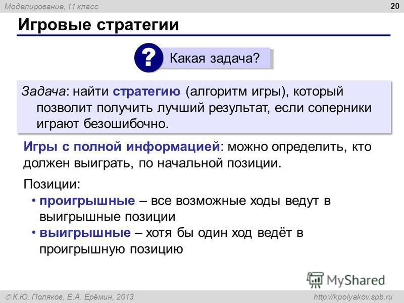 Моделирование, 11 класс К.Ю. Поляков, Е.А. Ерёмин, 2013 http://kpolyakov.spb.ru Игровые стратегии 20 Задача: найти стратегию (алгоритм игры), который позволит получить лучший результат, если соперники играют безошибочно. Игры с полной информацией: мо