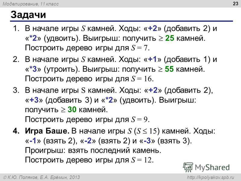 Моделирование, 11 класс К.Ю. Поляков, Е.А. Ерёмин, 2013 http://kpolyakov.spb.ru Задачи 23 1. В начале игры S камней. Ходы: «+2» (добавить 2) и «*2» (удвоить). Выигрыш: получить 25 камней. Построить дерево игры для S = 7. 2. В начале игры S камней. Хо
