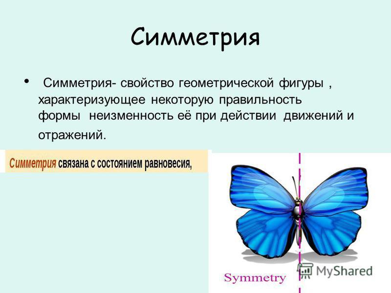 Симметрия Симметрия- свойство геометрической фигуры, характеризующее некоторую правильность формы неизменность её при действии движений и отражений.