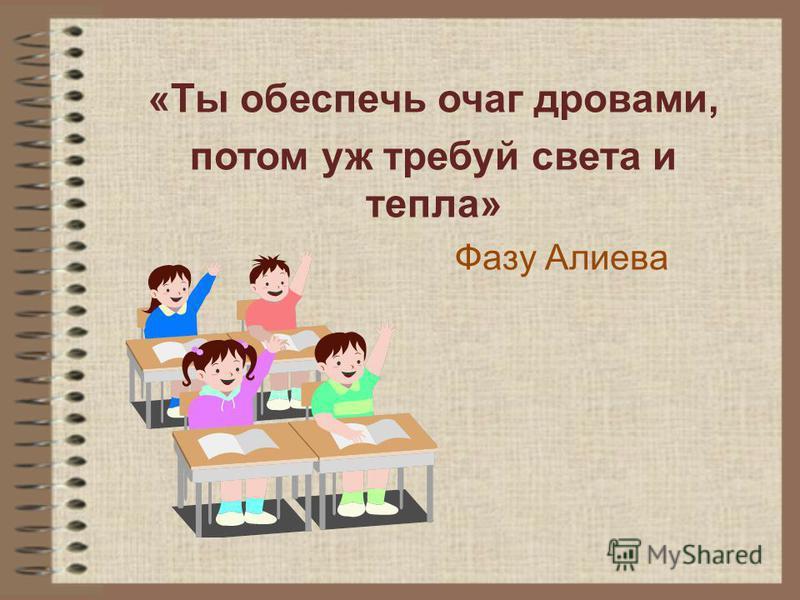 «Ты обеспечь очаг дровами, потом уж требуй света и тепла» Фазу Алиева