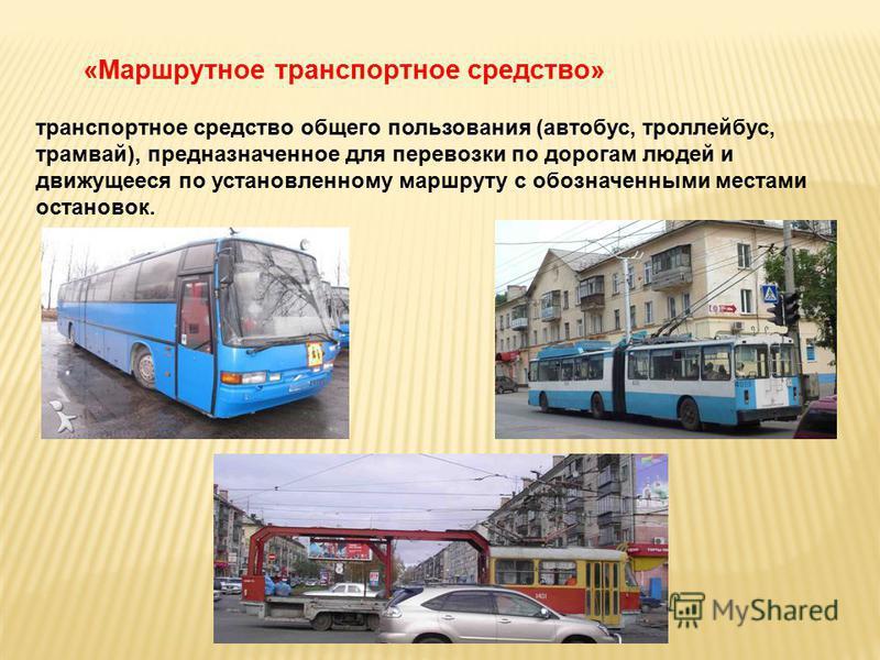 «Маршрутное транспортное средство» транспортное средство общего пользования (автобус, троллейбус, трамвай), предназначенное для перевозки по дорогам людей и движущееся по установленному маршруту с обозначенными местами остановок.