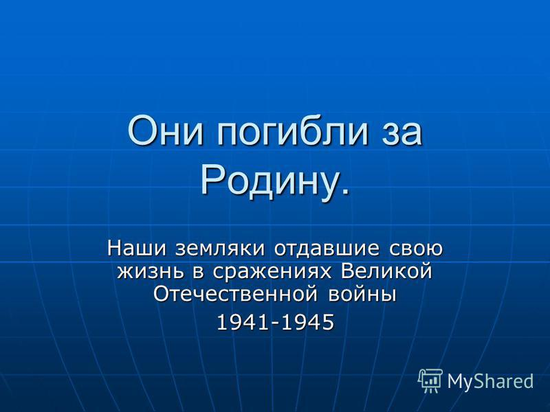 Они погибли за Родину. Наши земляки отдавшие свою жизнь в сражениях Великой Отечественной войны 1941-1945