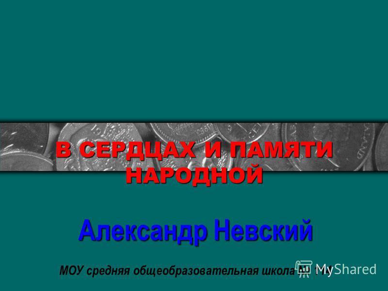 В СЕРДЦАХ И ПАМЯТИ НАРОДНОЙ Александр Невский МОУ средняя общеобразовательная школа 114