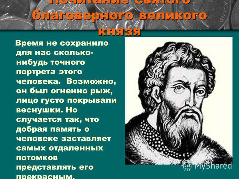 Почитание святого благоверного великого князя Время не сохранило для нас сколько- нибудь точного портрета этого человека. Возможно, он был огненно рыж, лицо густо покрывали веснушки. Но случается так, что добрая память о человеке заставляет самых отд