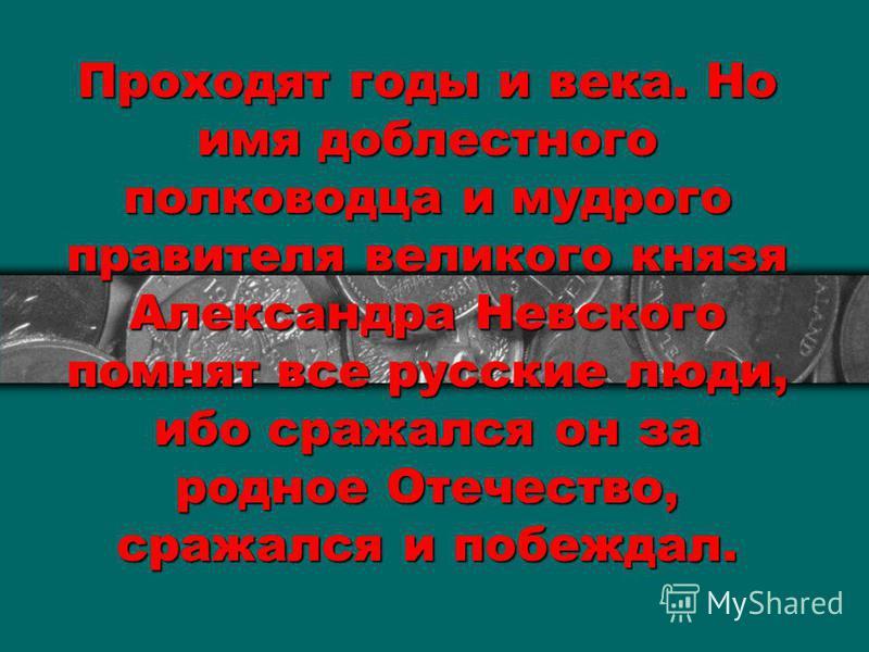 Проходят годы и века. Но имя доблестного полководца и мудрого правителя великого князя Александра Невского помнят все русские люди, ибо сражался он за родное Отечество, сражался и побеждал.