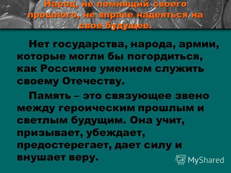 Народ, не помнящий своего прошлого, не вправе надеяться на свое будущее. Нет государства, народа, армии, которые могли бы погордиться, как Россияне умением служить своему Отечеству. Память – это связующее звено между героическим прошлым и светлым буд