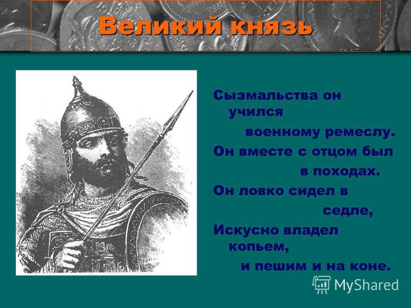 Великий князь Сызмальства он учился военному ремеслу. Он вместе с отцом был в походах. Он ловко сидел в седле, Искусно владел копьем, и пешим и на коне.