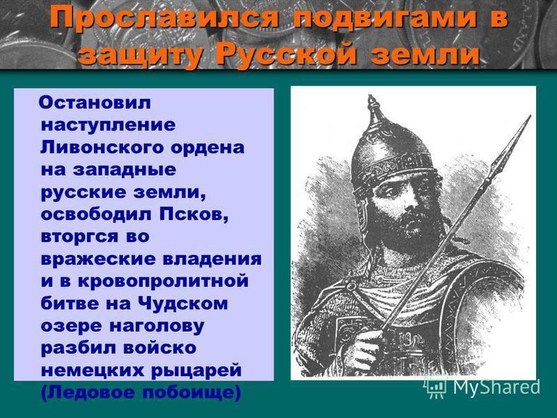 Прославился подвигами в защиту Русской земли Остановил наступление Ливонского ордена на западные русские земли, освободил Псков, вторгся во вражеские владения и в кровопролитной битве на Чудском озере наголову разбил войско немецких рыцарей (Ледовое