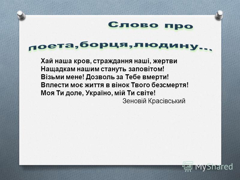 Хай наша кров, страждання наші, жертви Нащадкам нашим стануть заповітом ! Візьми мене ! Дозволь за Тебе вмерти ! Вплести моє життя в вінок Твого безсмертя ! Моя Ти доле, Україно, мій Ти світе ! Зеновій Красівський
