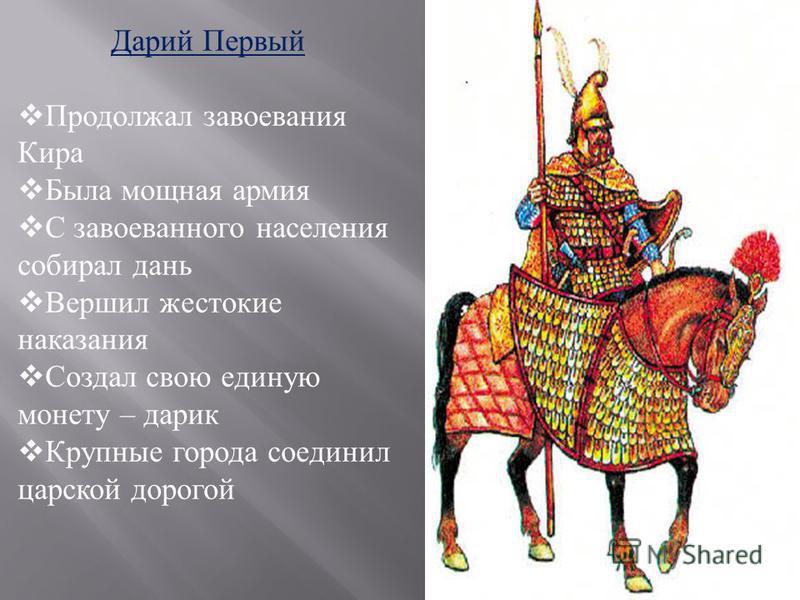 Дарий Первый Продолжал завоевания Кира Была мощная армия С завоеванного населения собирал дань Вершил жестокие наказания Создал свою единую монету – радик Крупные города соединил царской дорогой