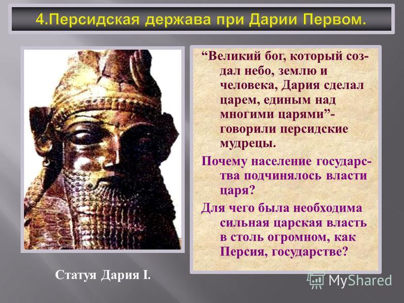 Великий бог, который создал небо, землю и человека, Дария сделал царем, единым над многими царями - говорили персидские мудрецы. Почему население государь c- два подчинялось власти царя ? Для чего была необходима сильная царская власть в столь огромн