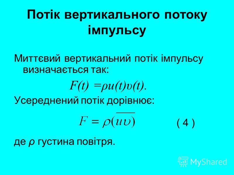 Потік вертикального потоку імпульсу Миттєвий вертикальний потік імпульсу визначається так: F(t) =ρu(t)υ(t). Усереднений потік дорівнює: де ρ густина повітря. ( 4 )