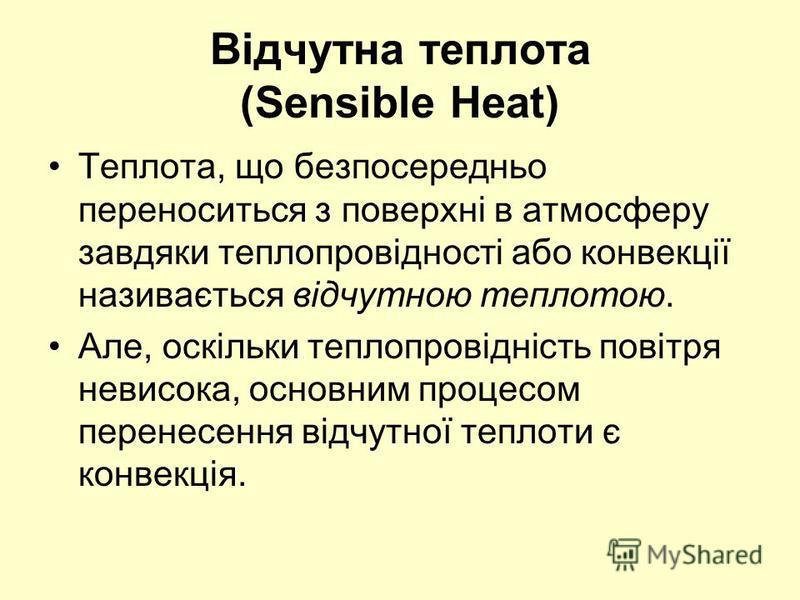 Відчутна теплота (Sensible Heat) Теплота, що безпосередньо переноситься з поверхні в атмосферу завдяки теплопровідності або конвекції називається відчутною теплотою. Але, оскільки теплопровідність повітря невисока, основним процесом перенесення відчу