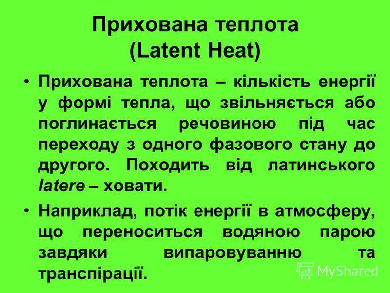 Прихована теплота (Latent Heat) Прихована теплота – кількість енергії у формі тепла, що звільняється або поглинається речовиною під час переходу з одного фазового стану до другого. Походить від латинського latere – ховати. Наприклад, потік енергії в