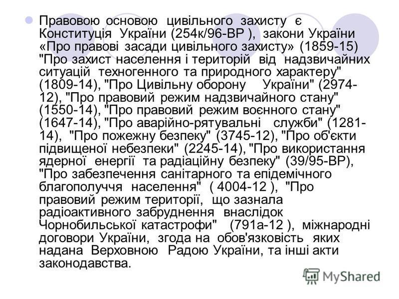 Правовою основою цивільного захисту є Конституція України (254к/96-ВР ), закони України «Про правові засади цивільного захисту» (1859-15)