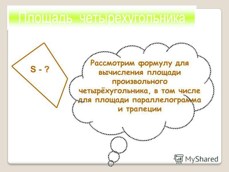Площадь четырёхугольника S - ? Рассмотрим формулу для вычисления площади произвольного четырёхугольника, в том числе для площади параллелограмма и трапеции